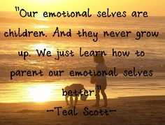 """""""Our emotional selves are children. And they never grow up. We just learn how to parent our emotional selves better."""" Quote by Teal Swan (The Spiritual Catalyst)"""