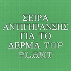 ΣΕΙΡΑ ΑΝΤΙΓΗΡΑΝΣΗΣ - ΓΙΑ ΤΟ ΔΕΡΜΑ - Top-Plant
