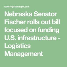 Nebraska Senator Fischer rolls out bill focused on funding U.S. infrastructure - Logistics Management