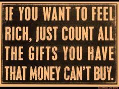 If you want to feel rich just count all the gifts you have that money can't buy.