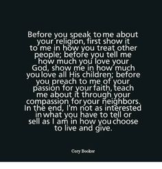 "Image result for ""Before you speak to me about your religion, first show it to me in how you treat other people; before you tell me how much you love your God, show me in how much you love all His children; before you preach to me of your passion for your faith, teach me about it through your compassion for your neighbors. In the end, I'm not as interested in what you have to tell or sell as in how you choose to live and give."" -Senator Cory Booker (New Jersey-D)"