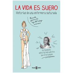 La vida es suero. Enfermera saturada. Plaza y Janés, 2014. Se algunha vez quedaches a mirar as venas de alguén no autobús...este é o teu libro.
