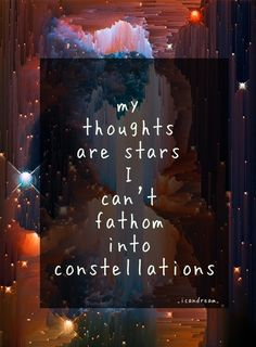 My thoughts are stars I can't fathom into constellations.