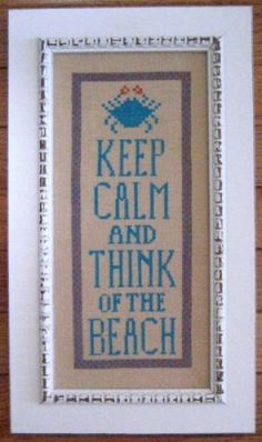 "Sounds good to me! ""Keep Calm And Think Of The Beach"" is the title of this delightful cross stitch pattern from Samplers Revisited - love the crab on this one."