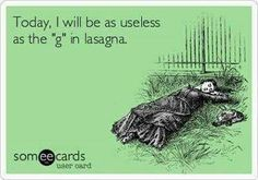 Today I will be as useless as the g in lasagna