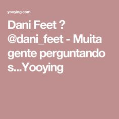 Dani Feet 👣 @dani_feet - Muita gente perguntando s...Yooying