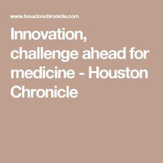 Innovation, challenge ahead for medicine - Houston Chronicle