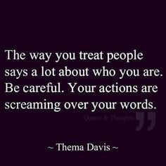 Your actions are screaming over your words.