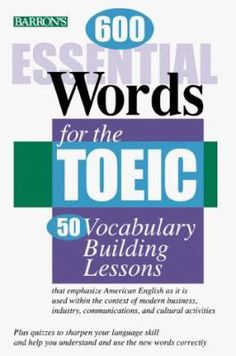 600 ESSENTIAL WORDS FOR THE  TOEIC®. A useful book to prepare for the TOEIC and includes 50 vocabulary-building lessons that focus on American English as it is used within the context of modern business, industry, communications, and cultural activities. Ref. number(s): ENG-581 (book).