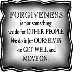 Forgiveness is not something we do for other people. We do it for ourselves to get well and move on.