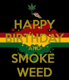 Happy Birthday Weed | HAPPY BIRTHDAY AND SMOKE WEED - KEEP CALM AND CARRY ON Image Generator ...