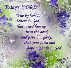 "TODAY;S WORD: 1Peter 1:21 (1611 KJV !!!!) "" Who by him do believe in God, that raised him up from the dead, and gave him glory; that your faith and hope might be in God."""