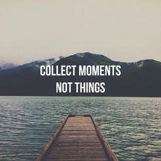 Collect moments, not things- words to live by