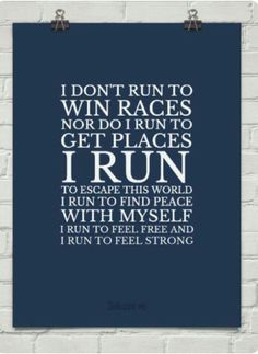 I don't run to win races nor do I run to get paces. I run to escape this work. I run to find peace with myself. I run to feel free and I run to feel strong.