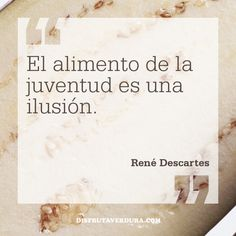 El alimento de la juventud es una ilusión. René Descartes