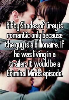 """""""Fifty Shades of Grey is romantic only because the guy is a billionaire. If he was living in a trailer, it would be a Criminal Minds episode."""""""
