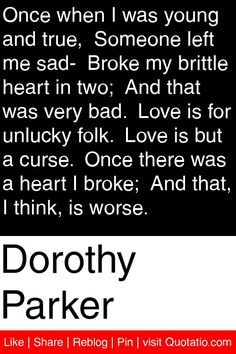 Dorothy Parker - Once when I was young and true,  Someone left me sad-  Broke my brittle heart in two;  And that was very bad.  Love is for unlucky folk.  Love is but a curse.  Once there was a heart I broke;  And that, I think, is worse. #quotations #quotes