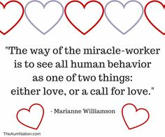 The way of the miracle-worker is to see all human behavior as one of two things: either love, or a call for love. - Marianne Williamson