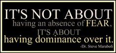 It's not about having an absence of fear...