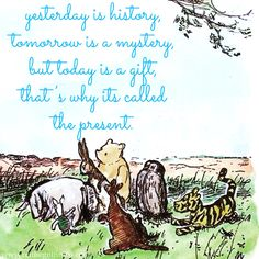 Yesterday is history, tomorrow is a mystery, but today is a gift, that's why its called the present. –Pooh