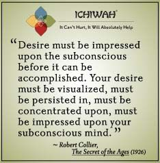 Desire must be impressed upon the subconscious before it can be accomplished. Your desire must be visualized, must be persisted in, must be concentrated upon, must be impressed upon your subconscious mind. – Robert Collier, The Secret of the Ages (1926)