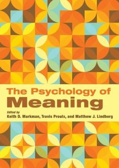 The psychology of meaning / edited by Keith D. Markman, Travis Proulx, Matthew J. Lindberg