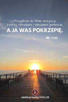 Przyjdźcie do Mnie wszyscy, którzy utrudzeni i obciążeni jesteście, a Ja was pokrzepię. https://wbiblii.pl/szukaj/Mt11,28