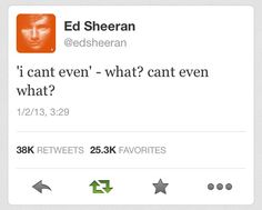 "Ed's response to his fandom's use of ""I can't even"". :) hahahahaha this just made my day"