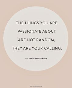 The things you are passionate about are not random; they are your calling.
