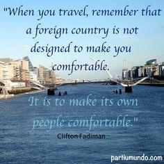 """""""Quando você viajar, lembre-se que um país estrangeiro não é projetado para torná-lo confortável. Ele é projetado para fazer o seu próprio povo confortável. """""""