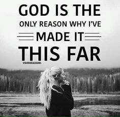 God is the only reason why I've made it this far.