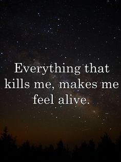 everything that kills me, makes me feel alive