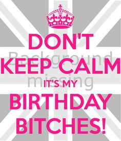 dont keep calm its my birthday!!!