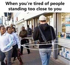 When you're tired of people standing too close to you.