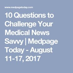 10 Questions to Challenge Your Medical News Savvy | Medpage Today - August 11-17, 2017