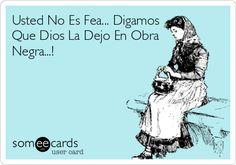 Free, Thinking Of You Ecard: Usted No Es Fea... Digamos Que Dios La Dejo En Obra Negra...!