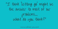 I think 'letting go' is the anser to most of our problems... #calmer-you