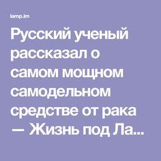 Русский ученый рассказал о самом мощном самодельном средстве от рака — Жизнь под Лампой!