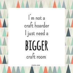 I'm not a craft hoarder, I just need a bigger craft room