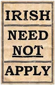 EVEN IN AMERICA ... IRISH WERE DISCRIMINATED in major towns of NYC,BOSTON. somewhat in philly. so many moved our to farming areas of mid-west and many Scot-irish moved south many to West Virgina. and southern plantations. over 20k were sent as slaves to West Indies by Crowell era think 1600's