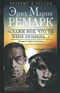 """Эрих Мария Ремарк - """"Скажи мне, что ты меня любишь..."""". Письма к Марлен Дитрих"""