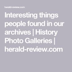 Interesting things people found in our archives | History Photo Galleries | herald-review.com