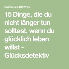 15 Dinge, die du nicht länger tun solltest, wenn du glücklich leben willst - Glücksdetektiv Lessons Learned, Life Lessons, Good To Know, Feel Good, Tips To Be Happy, Health Psychology, Happy Minds, Stress Less, Narcissistic Abuse