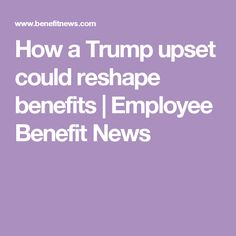 How a Trump upset could reshape benefits | Employee Benefit News
