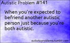 Autistic Problem #141: When you're expected to befriend another autistic person just because you're both autistic. Or you both are supposed to act the exact same way!
