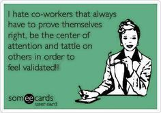 Free and Funny Workplace Ecard: I hate co-workers that always have to prove themselves right, be the center of attention and tattle on others in order to feel validated! Create and send your own custom Workplace ecard. Work Memes, Work Quotes, Me Quotes, Funny Quotes, Work Funnies, Hate My Job Quotes, Co Worker Memes, Co Worker Quotes, Work Drama