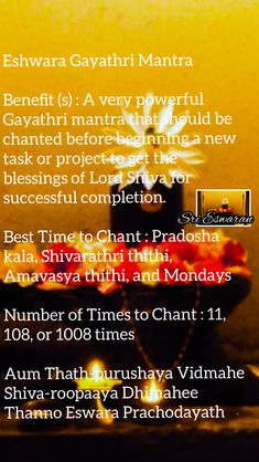 Eshwara Gayathri Mantra Benefit (s) : A very powerful Gayathri mantra that should be chanted before beginning a new task or project to get the blessings of Lord Shiva for successful completion. Best Time to Chant : Pradosha kala, Shivarathri thithi, Amavasya thithi, and Mondays Number of Times to Chant : 11, 108, or 1008 times Aum Thath-purushaya Vidmahe Shiva-roopaaya Dhimahee Thanno Eswara Prachodayath Vishnu Mantra, Lord Shiva Mantra, Kali Mantra, Sanskrit Mantra, Vedic Mantras, Hindu Mantras, Hindu Quotes, Spiritual Quotes, Shiva Shankar