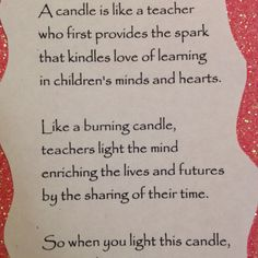 A candle is like a teacher   Who first provides the spark   That kindles love of learning   In children's minds and hearts.     Like a burning candle,   Teachers light the mind   Enriching lives and futures   By sharing of their time.     So when you light this candle,   May its glow convey to you   Warm appreciation   For all the things you do.   Author Unknown