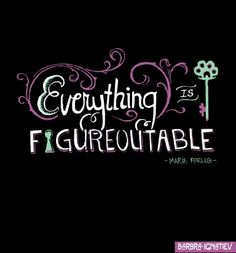 Everything is Figure-out-able.  --Marie Forleo