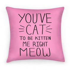 What are mew saying? You've got to be kitten me. | Beautiful Designs on Pillows, Pillow Cases, Outdoor Pillows and Throw Pillows with New Items Every Day. Satisfaction Guaranteed. Easy Returns.
